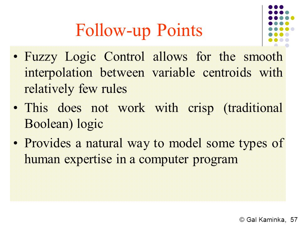 © Gal Kaminka, 57 Follow-up Points Fuzzy Logic Control allows for the smooth interpolation between variable centroids with relatively few rules This d