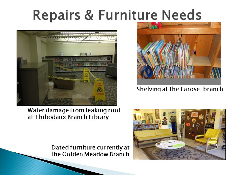 Repairs & Furniture Needs Water damage from leaking roof at Thibodaux Branch Library Dated furniture currently at the Golden Meadow Branch Shelving at