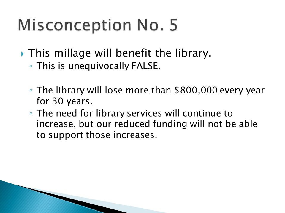 This millage will benefit the library. This is unequivocally FALSE. The library will lose more than $800,000 every year for 30 years. The need for lib