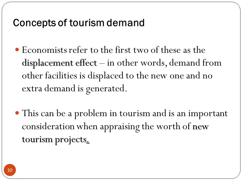 Concepts of tourism demand 10 displacement effect Economists refer to the first two of these as the displacement effect – in other words, demand from
