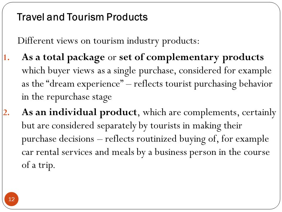 Travel and Tourism Products 12 Different views on tourism industry products: 1. As a total package or set of complementary products which buyer views
