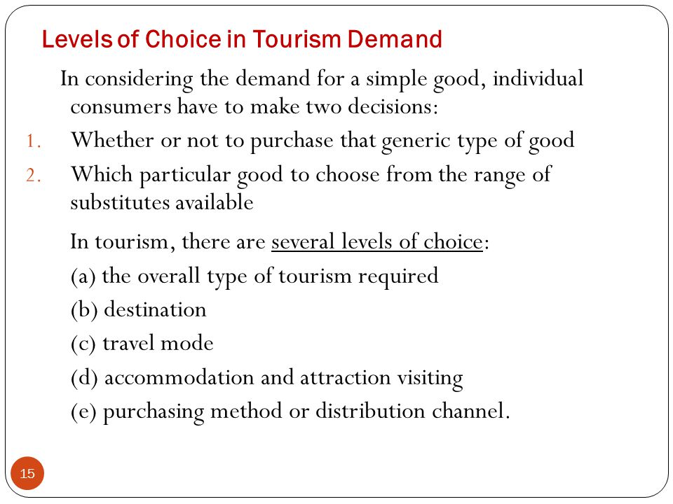 Levels of Choice in Tourism Demand 15 In considering the demand for a simple good, individual consumers have to make two decisions: 1. Whether or not