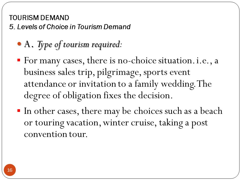 TOURISM DEMAND 5. Levels of Choice in Tourism Demand 16 A. Type of tourism required A. Type of tourism required: For many cases, there is no-choice si