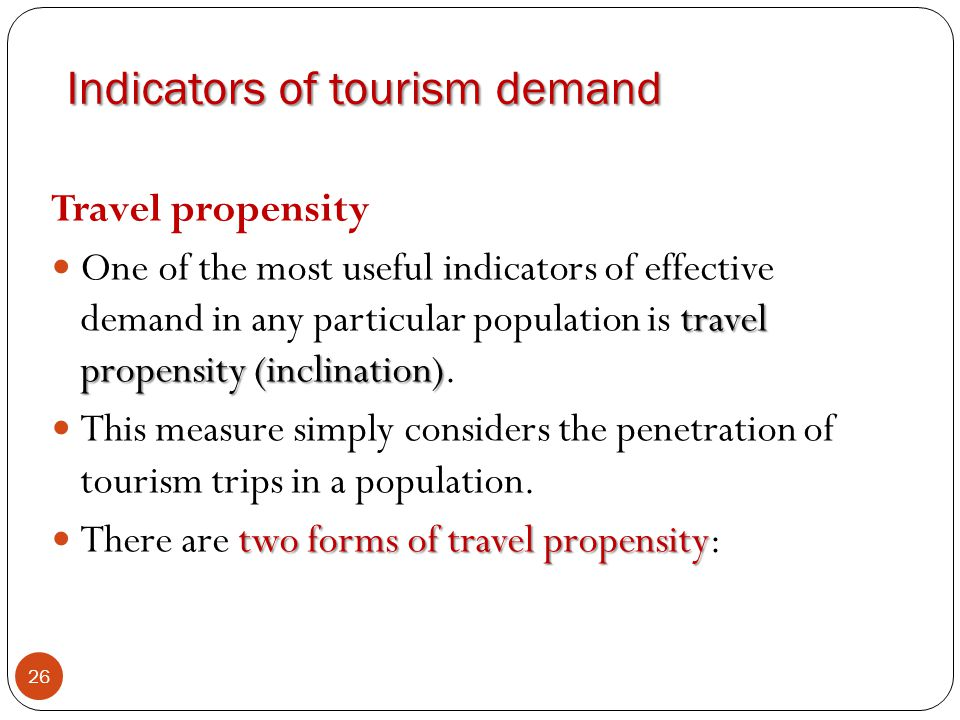 Indicators of tourism demand 26 Travel propensity travel propensity (inclination) One of the most useful indicators of effective demand in any particu