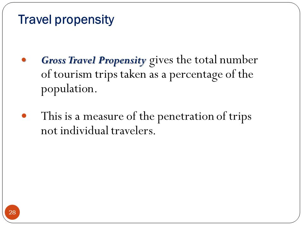 Travel propensity 28 Gross Travel Propensity Gross Travel Propensity gives the total number of tourism trips taken as a percentage of the population.