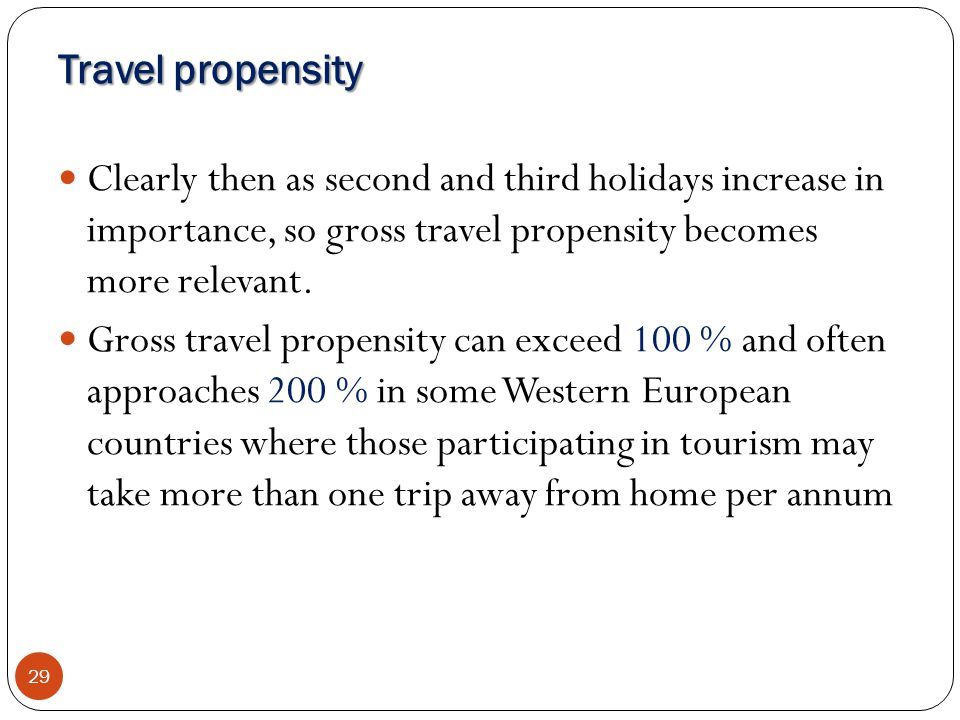 Travel propensity 29 Clearly then as second and third holidays increase in importance, so gross travel propensity becomes more relevant. Gross travel