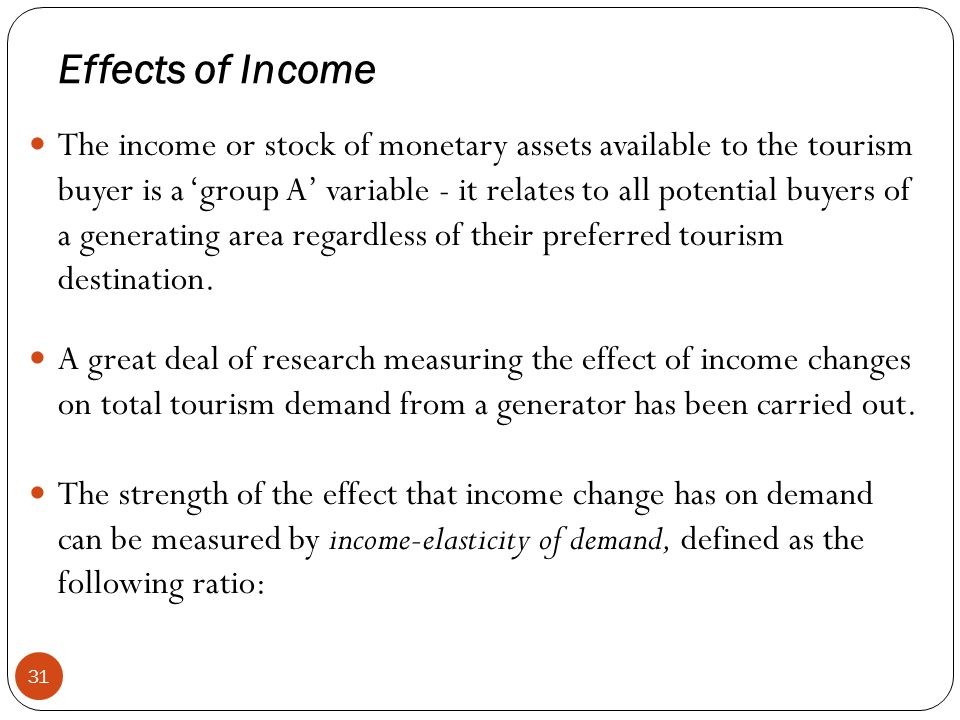 Effects of Income 31 The income or stock of monetary assets available to the tourism buyer is a group A variable - it relates to all potential buyers