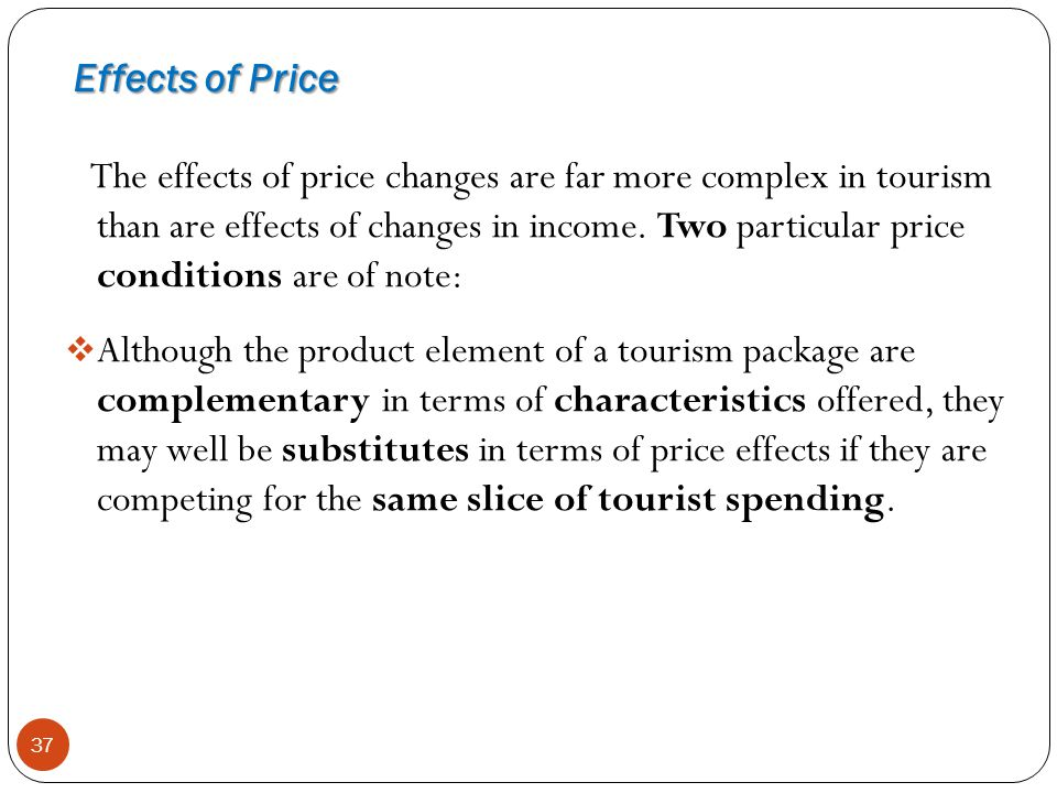 Effects of Price 37 The effects of price changes are far more complex in tourism than are effects of changes in income. Two particular price condition