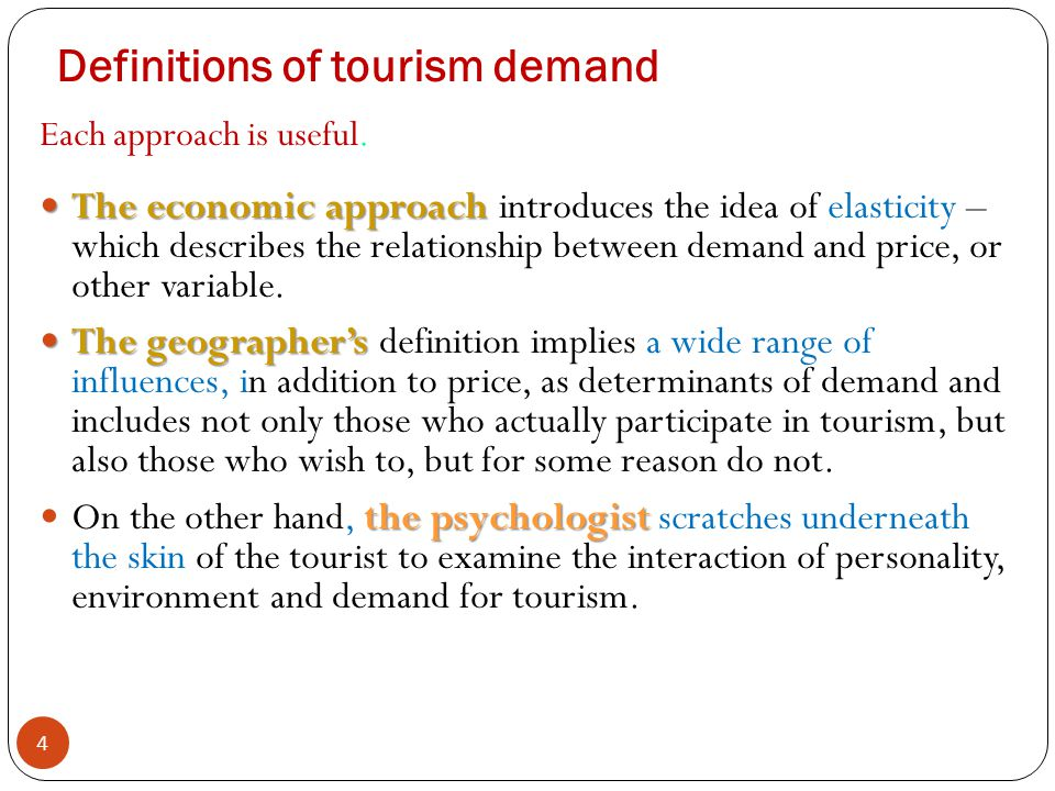Definitions of tourism demand 4 Each approach is useful. The economic approach The economic approach introduces the idea of elasticity – which describ