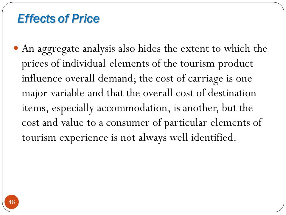 Effects of Price 46 An aggregate analysis also hides the extent to which the prices of individual elements of the tourism product influence overall de