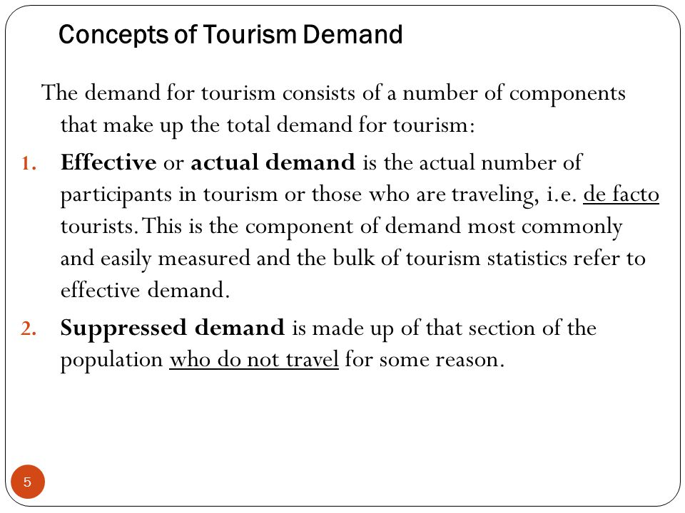 Concepts of Tourism Demand 5 The demand for tourism consists of a number of components that make up the total demand for tourism: 1. Effective or actu