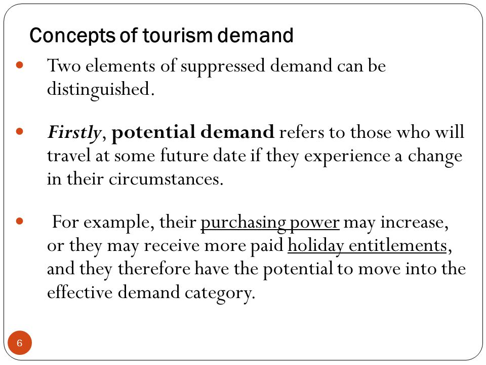 Concepts of tourism demand 6 Two elements of suppressed demand can be distinguished. Firstly, potential demand refers to those who will travel at some
