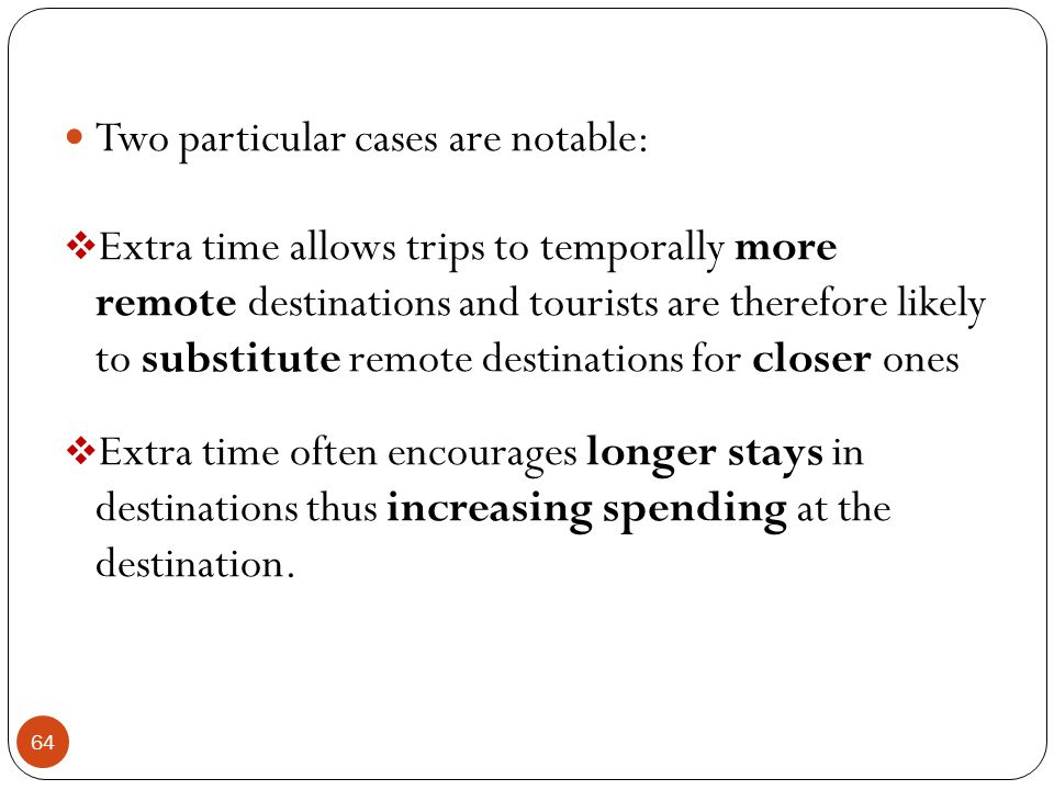 64 Two particular cases are notable: Extra time allows trips to temporally more remote destinations and tourists are therefore likely to substitute re