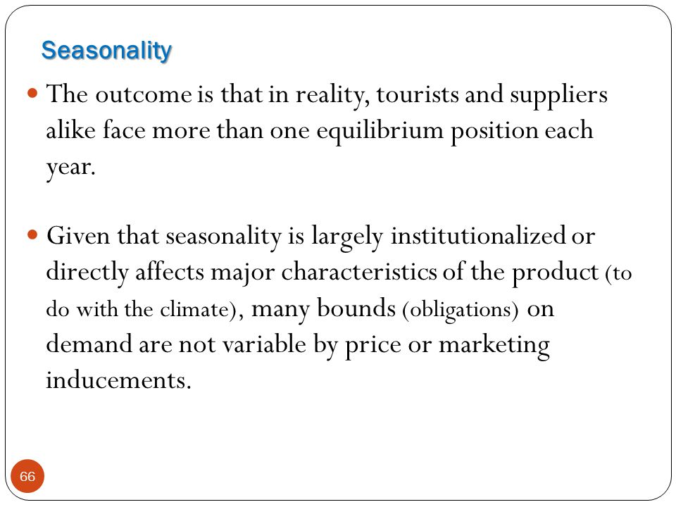66 The outcome is that in reality, tourists and suppliers alike face more than one equilibrium position each year. Given that seasonality is largely i