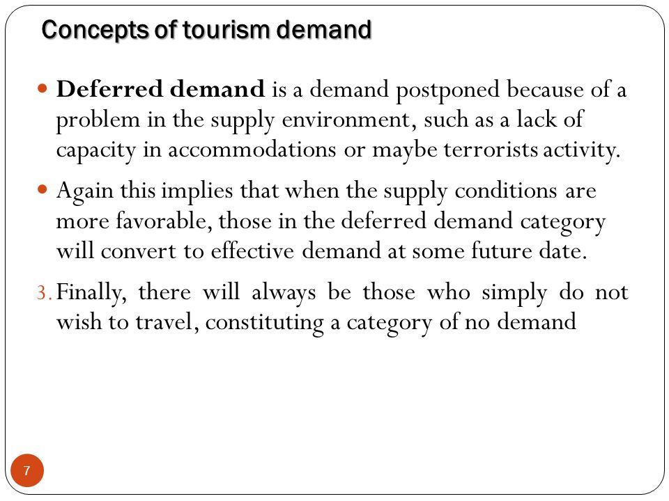 Concepts of tourism demand 7 Deferred demand is a demand postponed because of a problem in the supply environment, such as a lack of capacity in accom