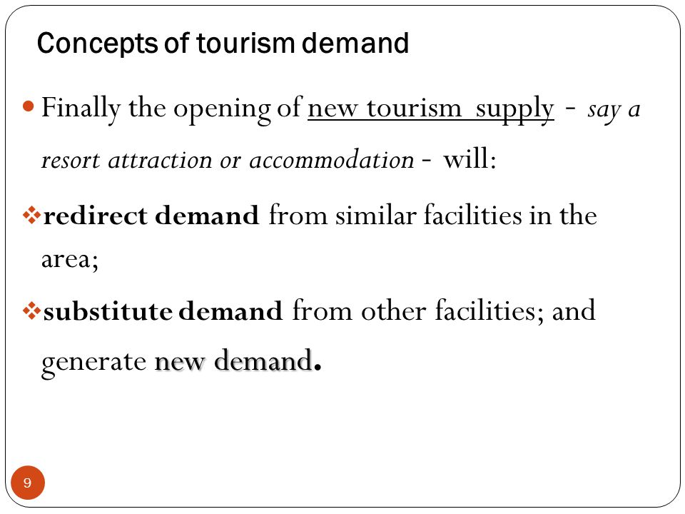 Concepts of tourism demand 9 Finally the opening of new tourism supply - say a resort attraction or accommodation - will: redirect demand from similar