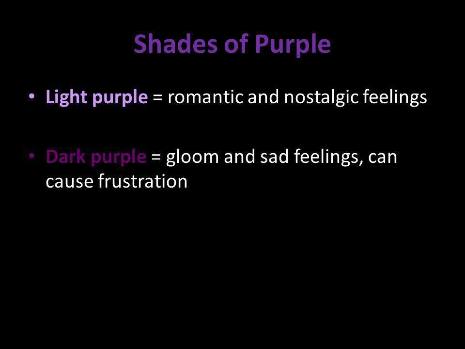 Shades of Purple Light purple = romantic and nostalgic feelings Dark purple = gloom and sad feelings, can cause frustration