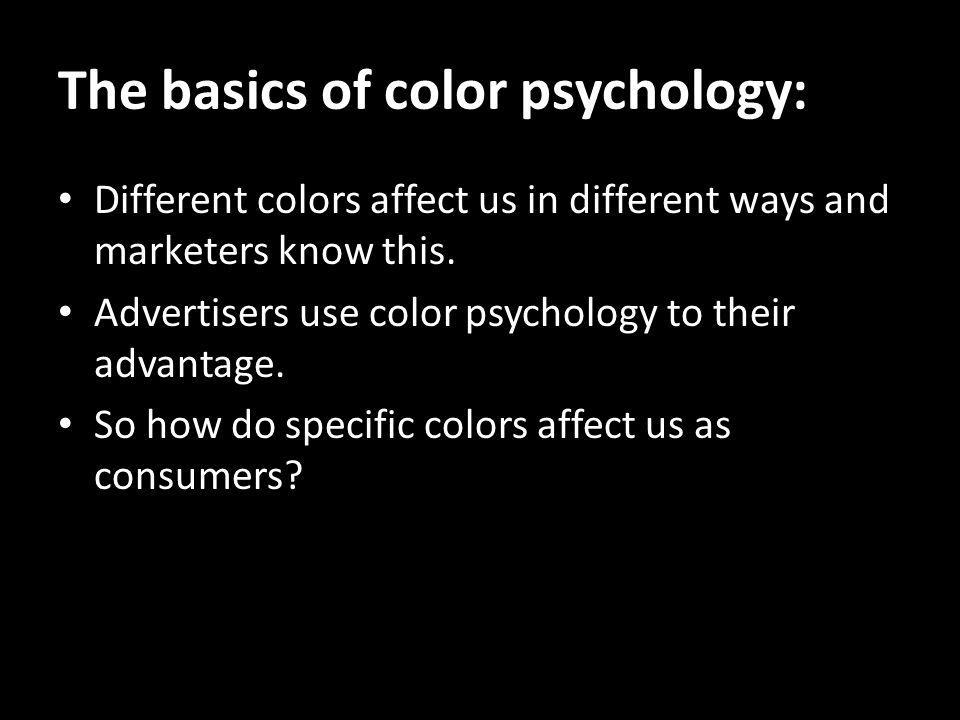 The basics of color psychology: Different colors affect us in different ways and marketers know this. Advertisers use color psychology to their advant