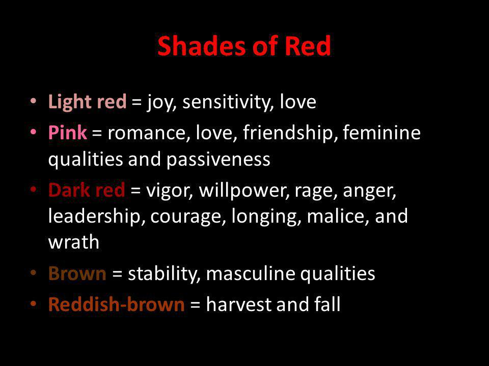 Shades of Red Light red = joy, sensitivity, love Pink = romance, love, friendship, feminine qualities and passiveness Dark red = vigor, willpower, rage, anger, leadership, courage, longing, malice, and wrath Brown = stability, masculine qualities Reddish-brown = harvest and fall