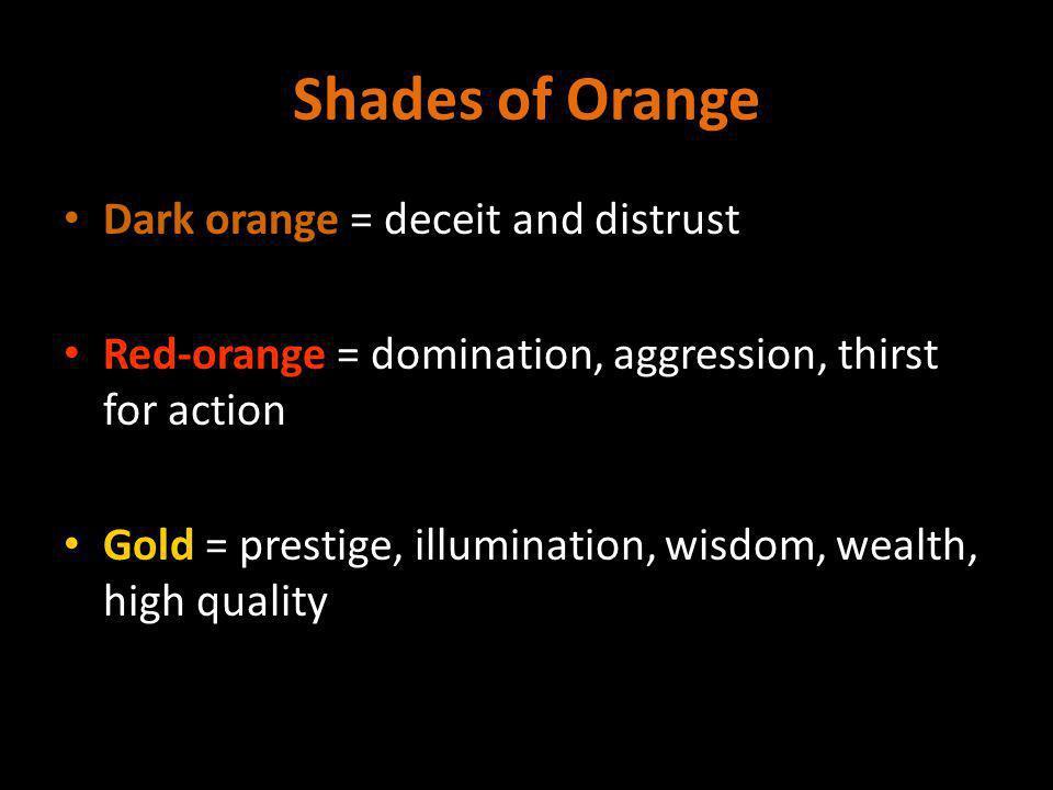 Shades of Orange Dark orange = deceit and distrust Red-orange = domination, aggression, thirst for action Gold = prestige, illumination, wisdom, wealth, high quality