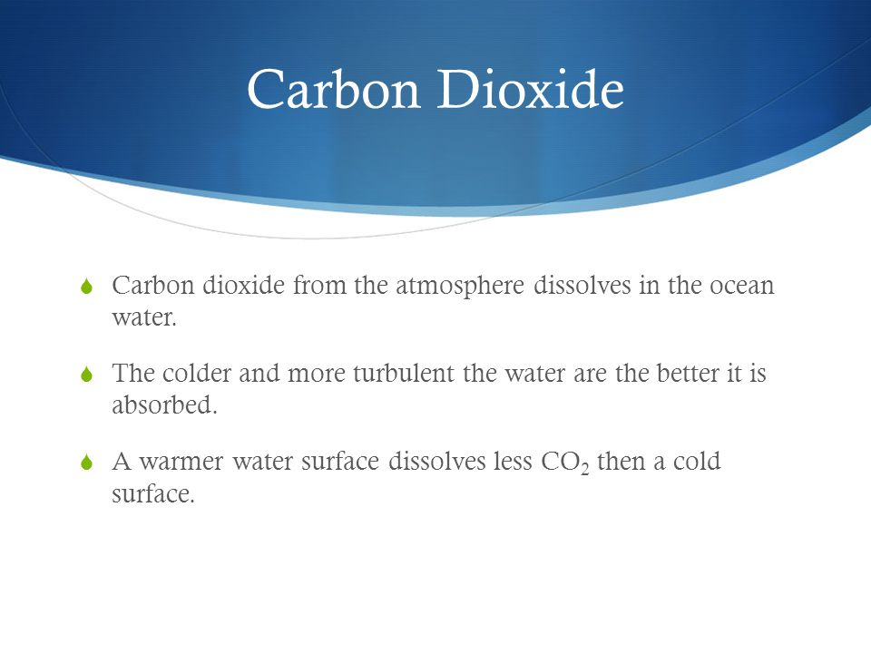 Carbon Dioxide Carbon dioxide from the atmosphere dissolves in the ocean water.