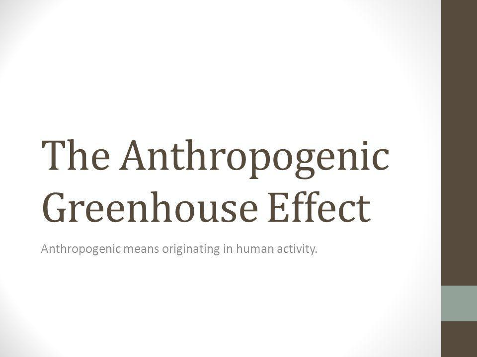 The Anthropogenic Greenhouse Effect Anthropogenic means originating in human activity.