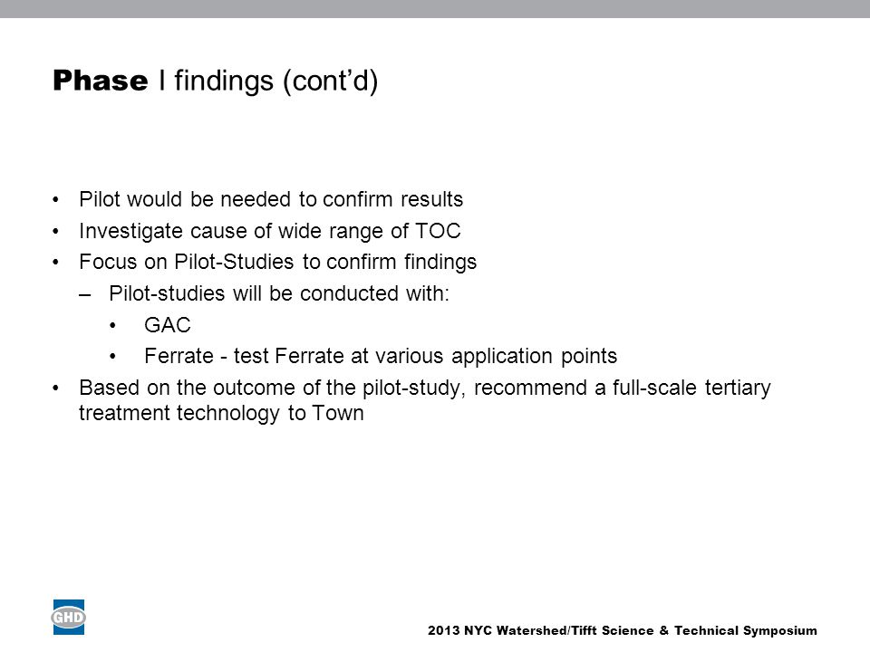 2013 NYC Watershed/Tifft Science & Technical Symposium Phase I findings (contd) Pilot would be needed to confirm results Investigate cause of wide ran