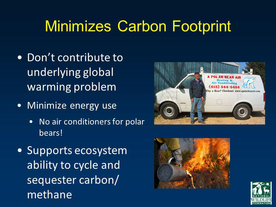 Minimizes Carbon Footprint Dont contribute to underlying global warming problem Minimize energy use No air conditioners for polar bears! Supports ecos