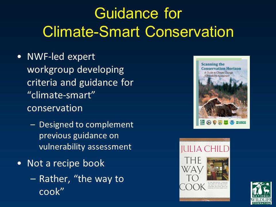 Guidance for Climate-Smart Conservation NWF-led expert workgroup developing criteria and guidance for climate-smart conservation –Designed to compleme