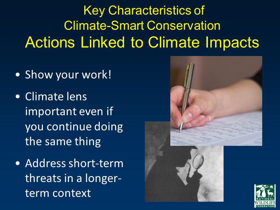 Key Characteristics of Climate-Smart Conservation Actions Linked to Climate Impacts Show your work! Climate lens important even if you continue doing