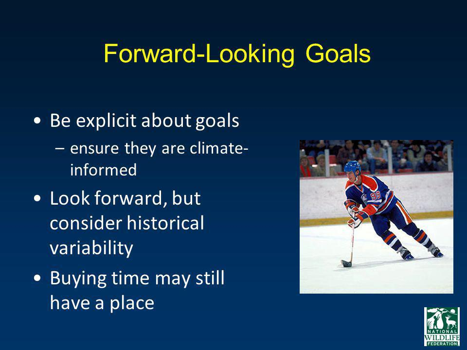 Forward-Looking Goals Be explicit about goals –ensure they are climate- informed Look forward, but consider historical variability Buying time may sti