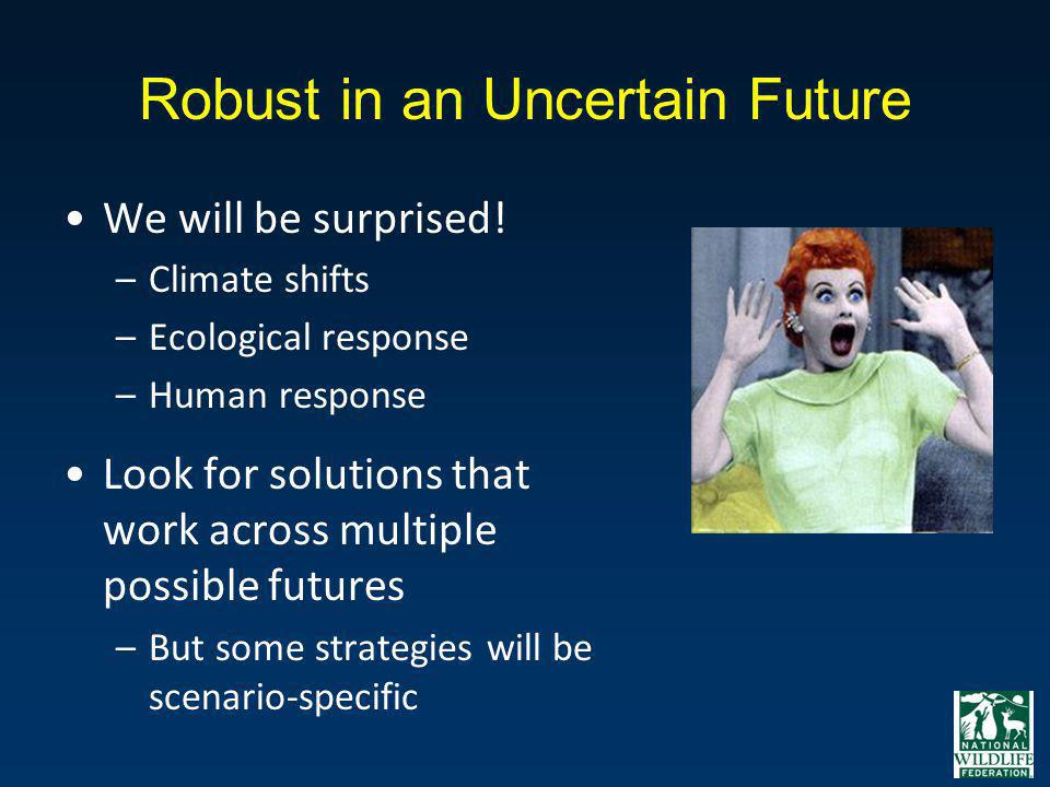 Robust in an Uncertain Future We will be surprised! –Climate shifts –Ecological response –Human response Look for solutions that work across multiple