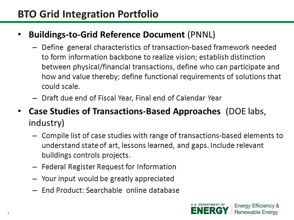 3 BTO Grid Integration Portfolio Buildings-to-Grid Reference Document (PNNL) – Define general characteristics of transaction-based framework needed to form information backbone to realize vision; establish distinction between physical/financial transactions, define who can participate and how and value thereby; define functional requirements of solutions that could scale.