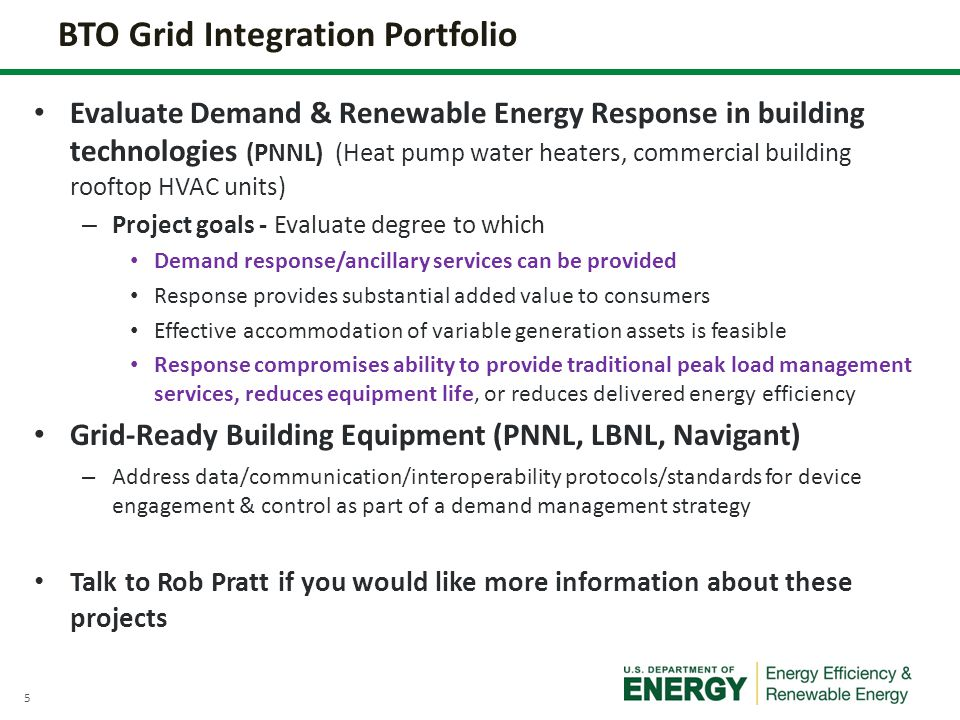 5 Evaluate Demand & Renewable Energy Response in building technologies (PNNL) (Heat pump water heaters, commercial building rooftop HVAC units) – Project goals - Evaluate degree to which Demand response/ancillary services can be provided Response provides substantial added value to consumers Effective accommodation of variable generation assets is feasible Response compromises ability to provide traditional peak load management services, reduces equipment life, or reduces delivered energy efficiency Grid-Ready Building Equipment (PNNL, LBNL, Navigant) – Address data/communication/interoperability protocols/standards for device engagement & control as part of a demand management strategy Talk to Rob Pratt if you would like more information about these projects BTO Grid Integration Portfolio