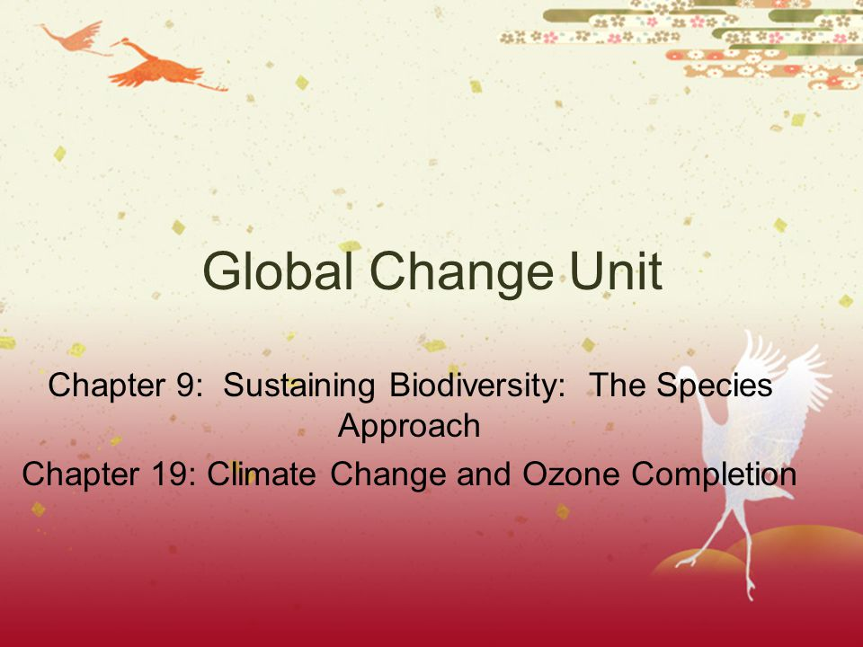 Global Change Unit Chapter 9: Sustaining Biodiversity: The Species Approach Chapter 19: Climate Change and Ozone Completion