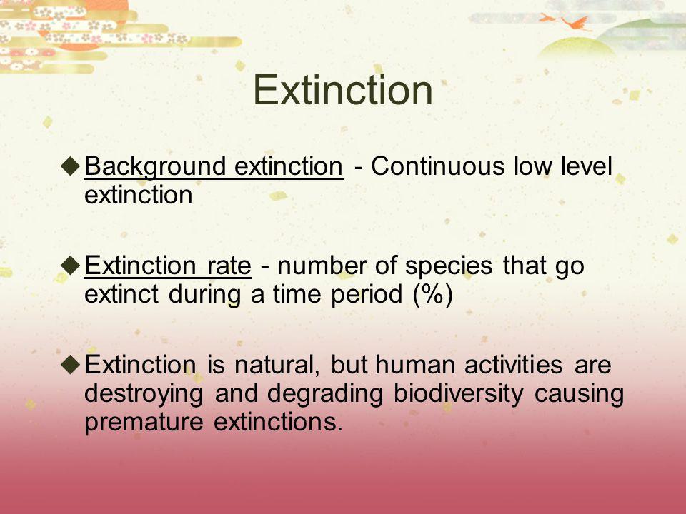 Extinction Background extinction - Continuous low level extinction Extinction rate - number of species that go extinct during a time period (%) Extinc