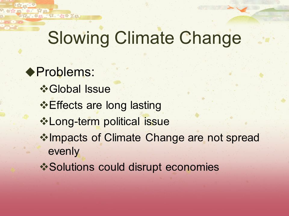 Slowing Climate Change Problems: Global Issue Effects are long lasting Long-term political issue Impacts of Climate Change are not spread evenly Solut