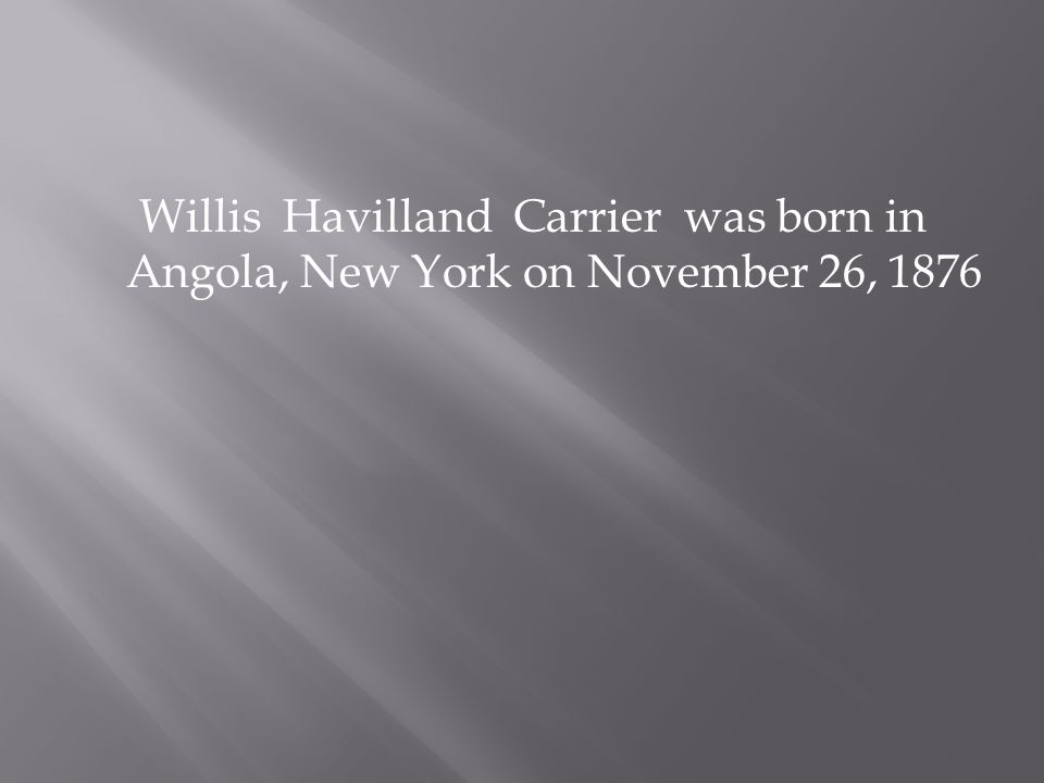 Willis Havilland Carrier was born in Angola, New York on November 26, 1876