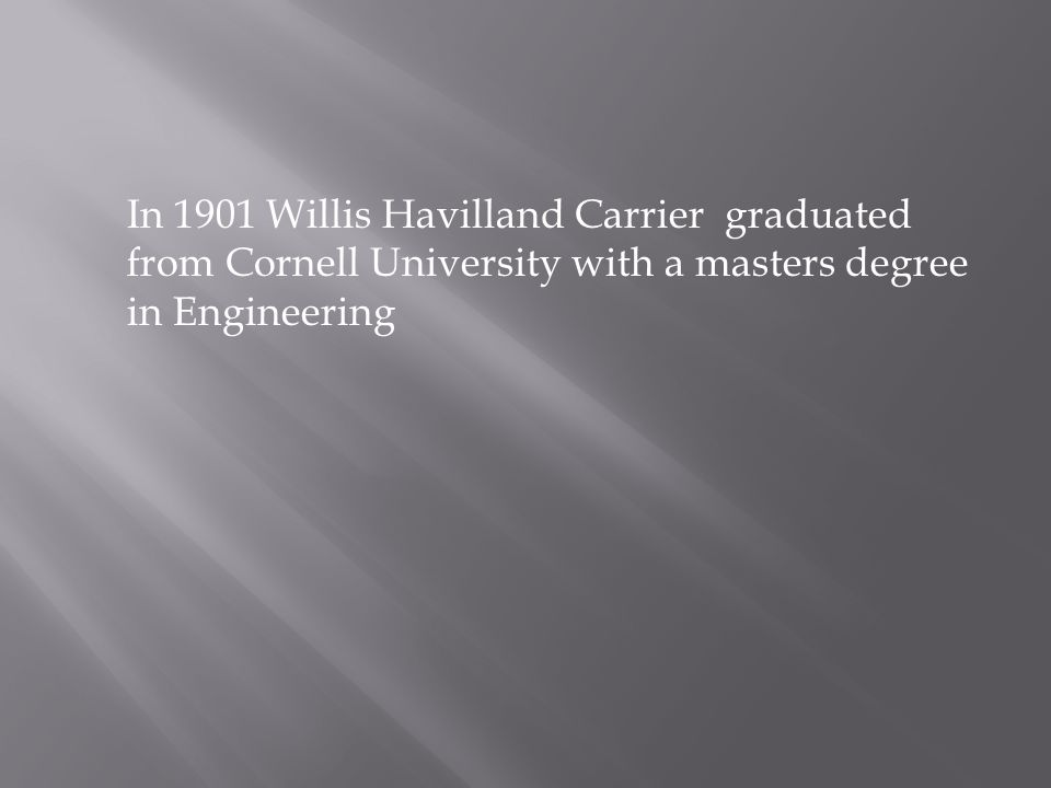 In 1901 Willis Havilland Carrier graduated from Cornell University with a masters degree in Engineering