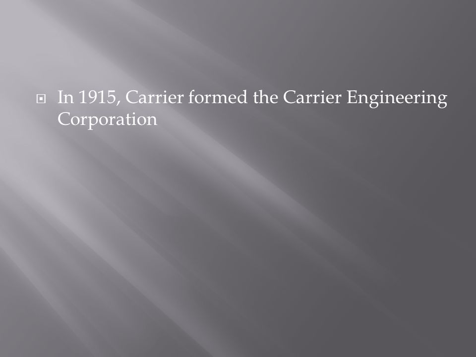 In 1915, Carrier formed the Carrier Engineering Corporation