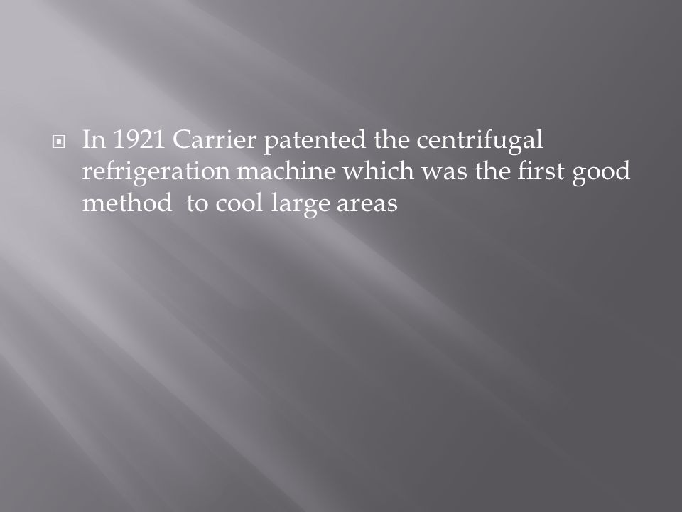 In 1921 Carrier patented the centrifugal refrigeration machine which was the first good method to cool large areas