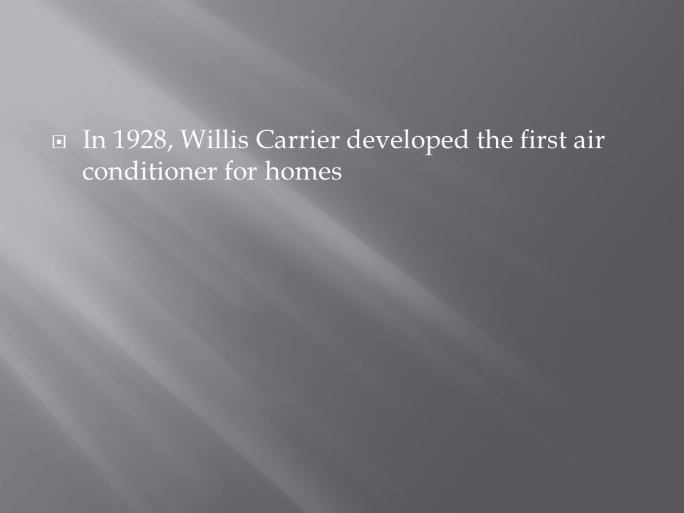In 1928, Willis Carrier developed the first air conditioner for homes