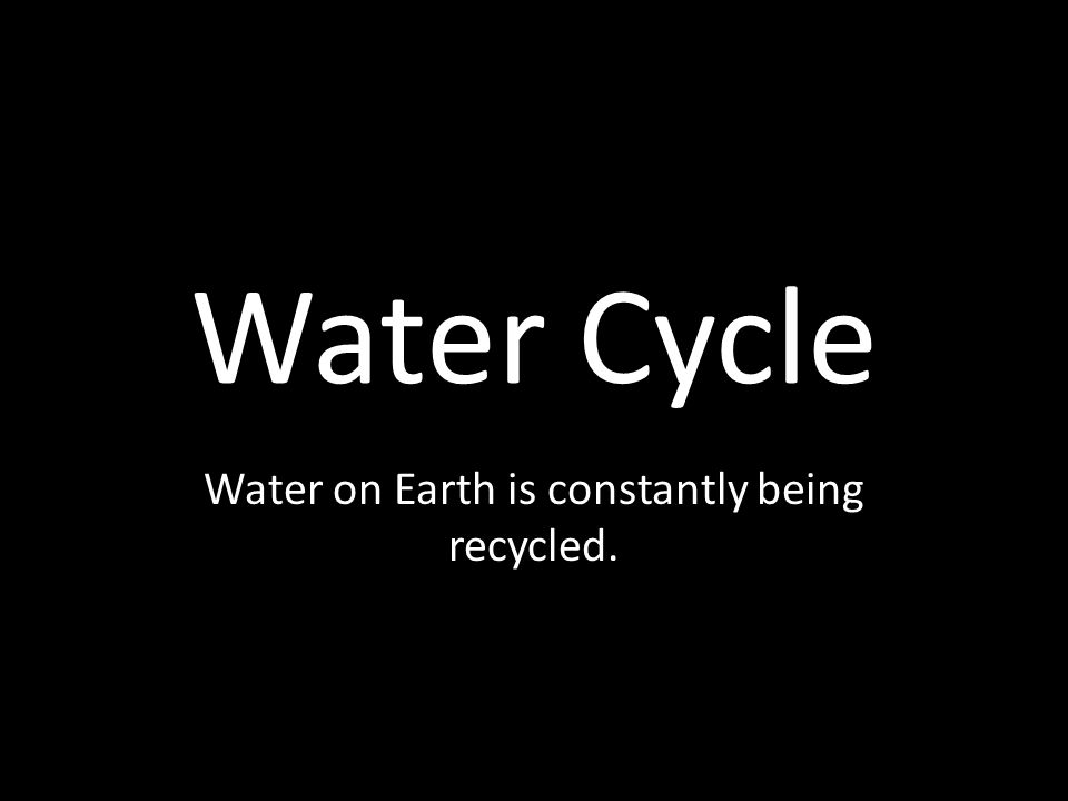 Water Cycle Water on Earth is constantly being recycled.