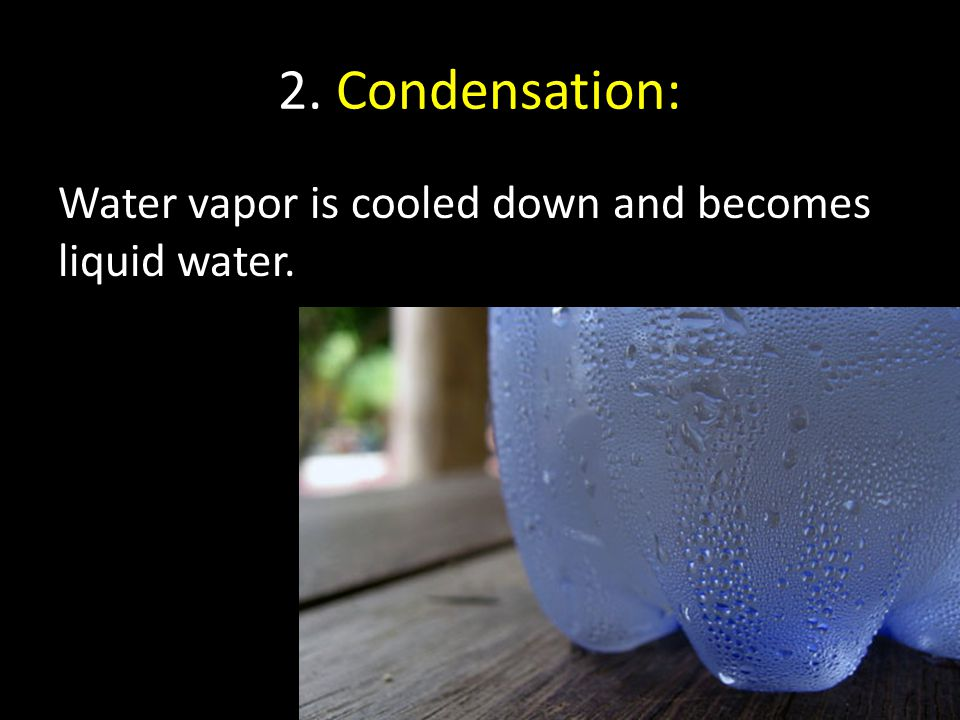 2. Condensation: Water vapor is cooled down and becomes liquid water.