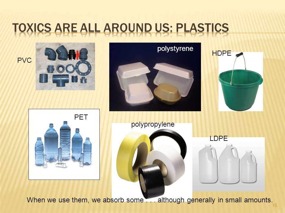 HDPE PVC PET LDPE polypropylene polystyrene When we use them, we absorb some... although generally in small amounts. 16