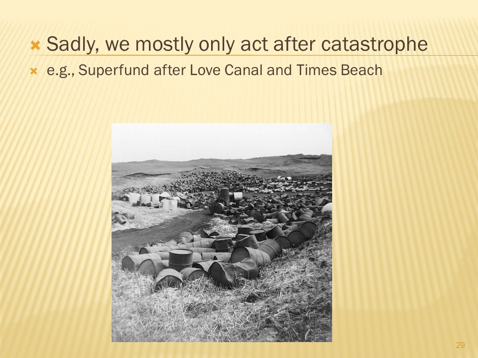 Sadly, we mostly only act after catastrophe e.g., Superfund after Love Canal and Times Beach 29