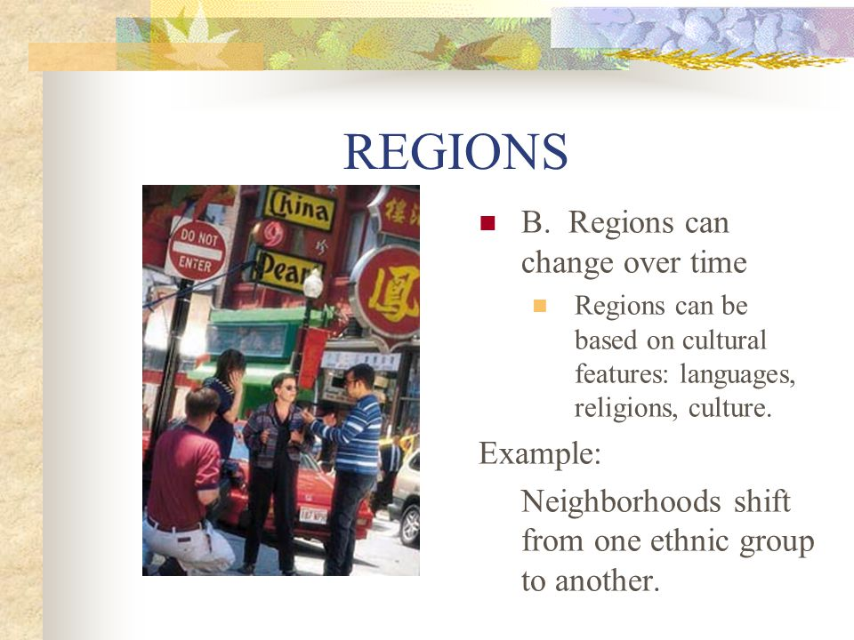 REGIONS B. Regions can change over time Regions can be based on cultural features: languages, religions, culture. Example: Neighborhoods shift from on