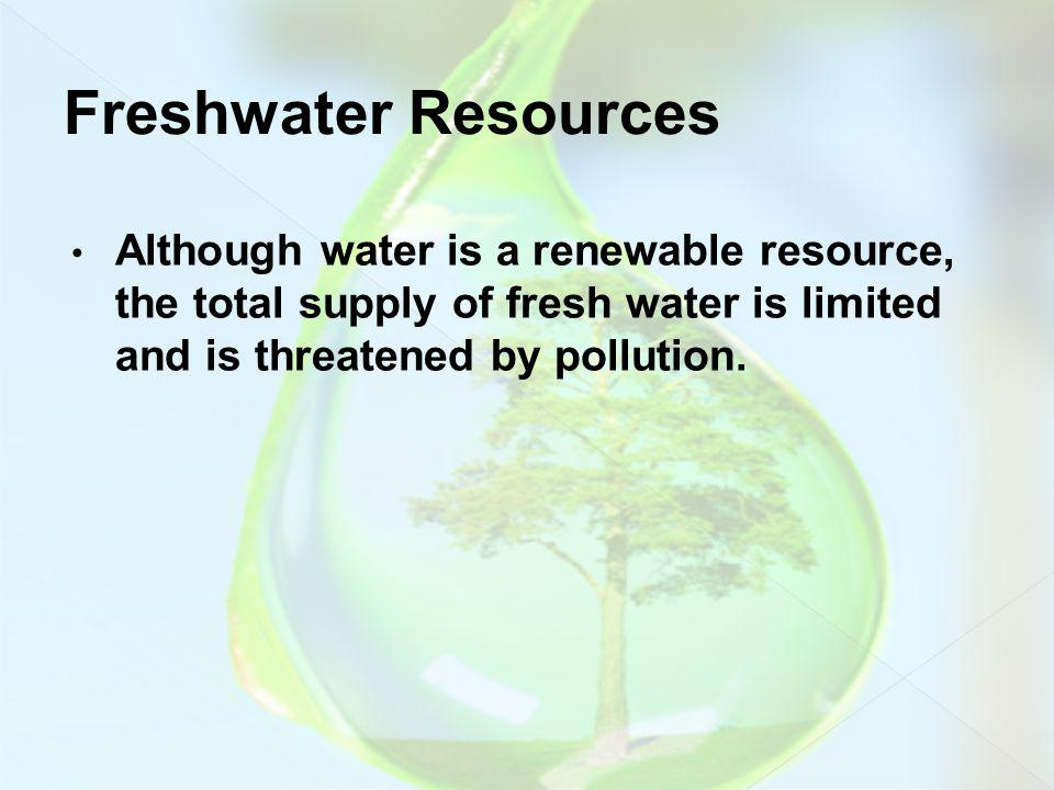 Although water is a renewable resource, the total supply of fresh water is limited and is threatened by pollution.
