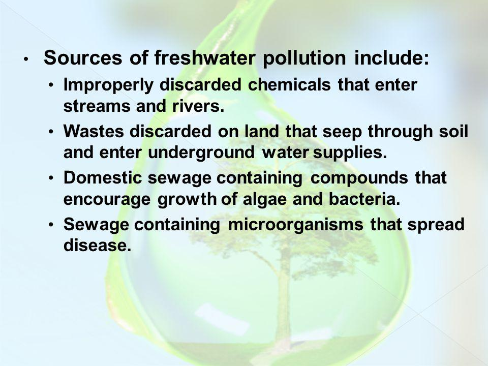 Sources of freshwater pollution include: Improperly discarded chemicals that enter streams and rivers. Wastes discarded on land that seep through soil