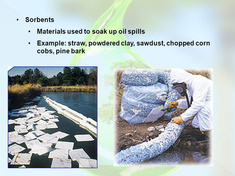 Sorbents Materials used to soak up oil spills Example: straw, powdered clay, sawdust, chopped corn cobs, pine bark